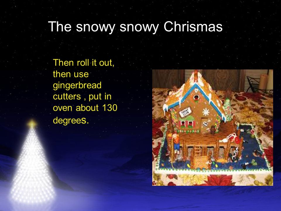The snowy snowy Chrismas Then roll it out, then use gingerbread cutters, put in oven about 130 degree s.