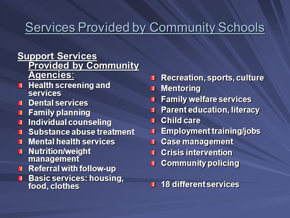 Services Provided by Community (Full-Service) Schools Education Provided by school: Effective basic skills Individualized instruction Team teaching School-based management Healthy school climate Alternative to tracking Parent Involvement Effective discipline Provided by schools or Community Agencies: Comprehensive health education Health promotion Preparation for the world of work (i.e.
