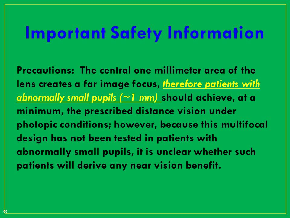 Precautions: The central one millimeter area of the lens creates a far image focus, therefore patients with abnormally small pupils (~1 mm) should ach