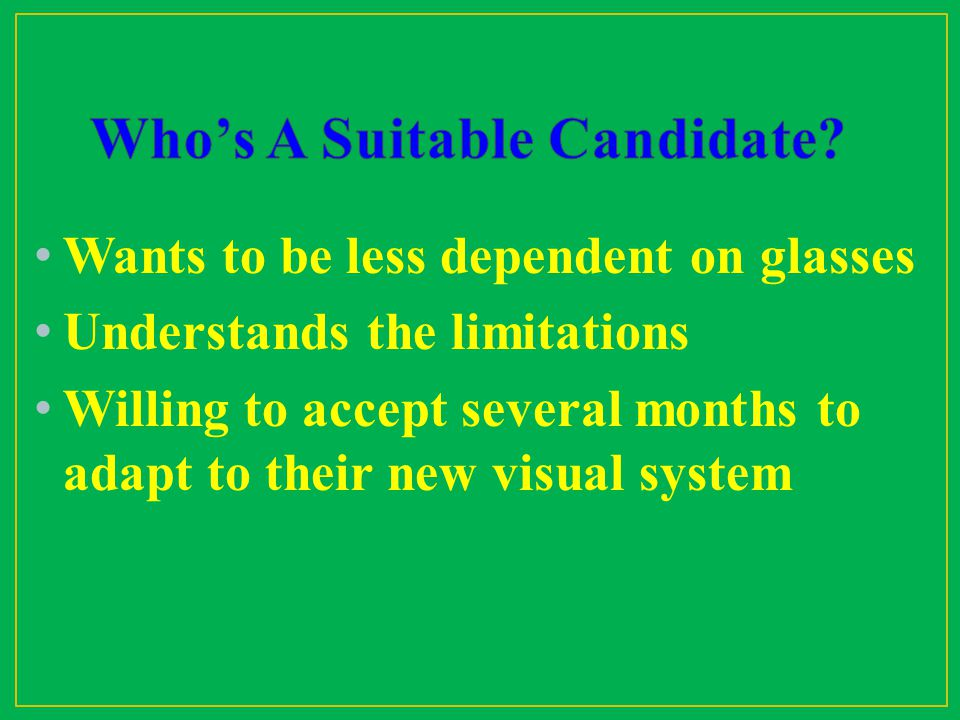 Wants to be less dependent on glasses Understands the limitations Willing to accept several months to adapt to their new visual system