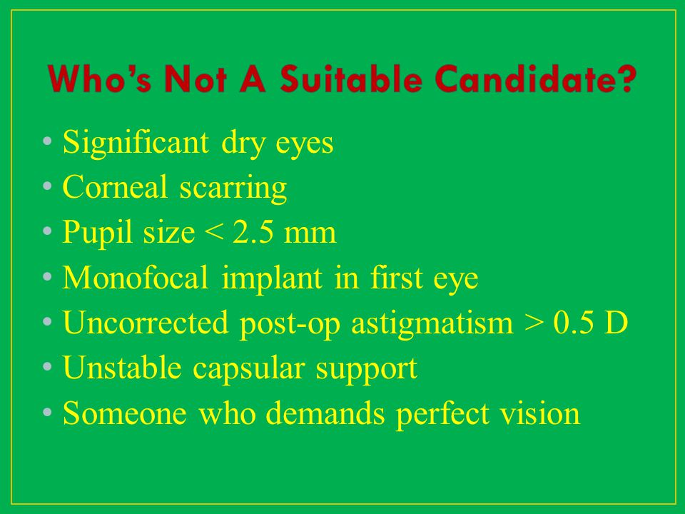 Significant dry eyes Corneal scarring Pupil size < 2.5 mm Monofocal implant in first eye Uncorrected post-op astigmatism > 0.5 D Unstable capsular sup
