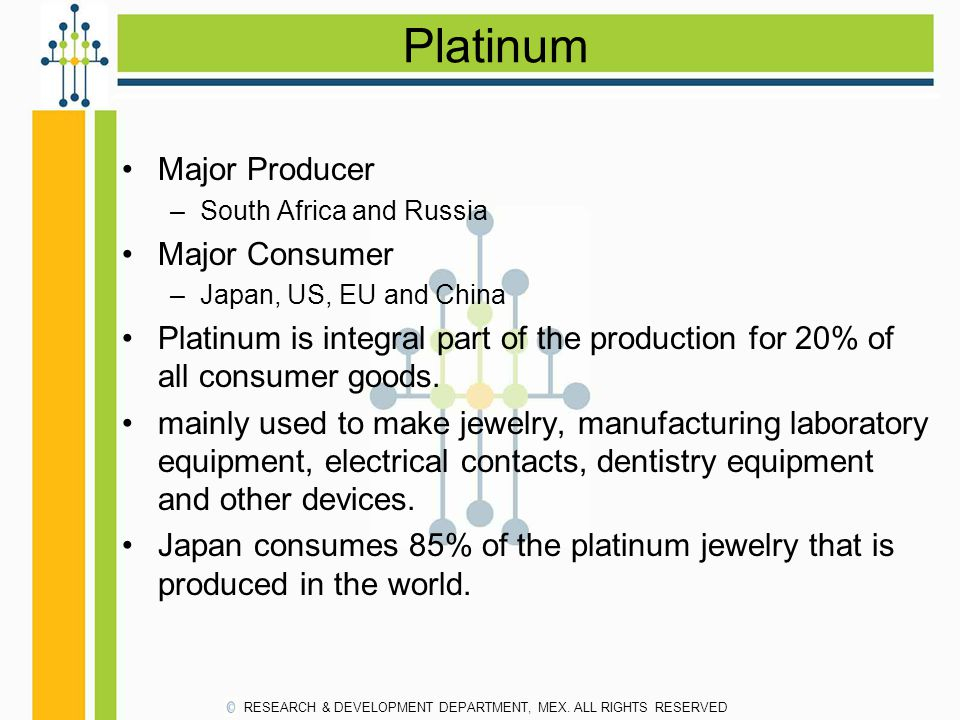 Platinum Major Producer –South Africa and Russia Major Consumer –Japan, US, EU and China Platinum is integral part of the production for 20% of all co