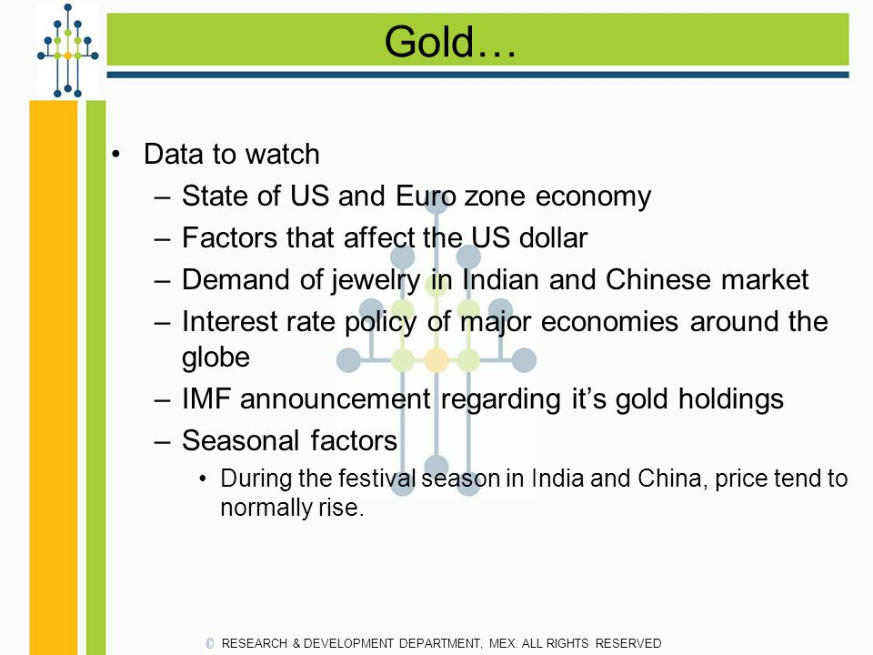 Gold… Data to watch –State of US and Euro zone economy –Factors that affect the US dollar –Demand of jewelry in Indian and Chinese market –Interest ra