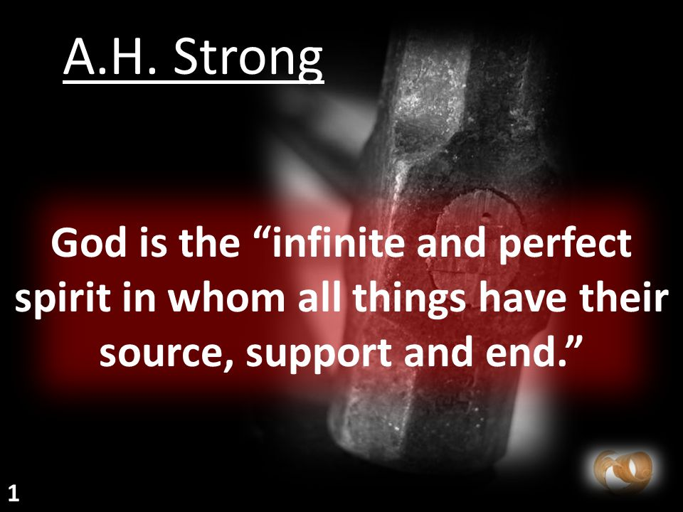 """God is the """"infinite and perfect spirit in whom all things have their source, support and end."""" A.H. Strong 1"""