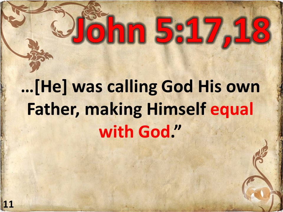 …[He] was calling God His own Father, making Himself equal with God. 11