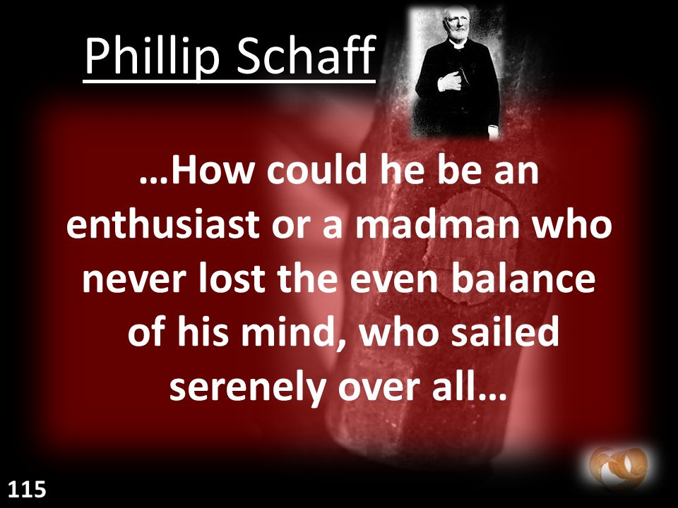 …How could he be an enthusiast or a madman who never lost the even balance of his mind, who sailed serenely over all… Phillip Schaff 115