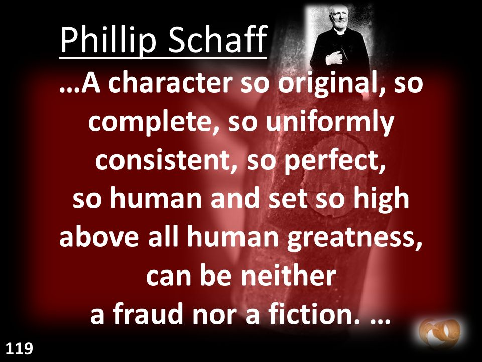 Phillip Schaff …A character so original, so complete, so uniformly consistent, so perfect, so human and set so high above all human greatness, can be neither a fraud nor a fiction.