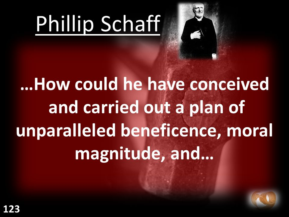 …How could he have conceived and carried out a plan of unparalleled beneficence, moral magnitude, and… Phillip Schaff 123