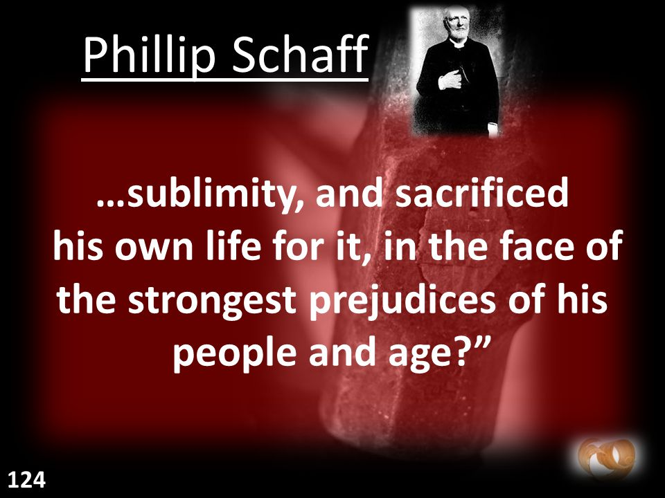 …sublimity, and sacrificed his own life for it, in the face of the strongest prejudices of his people and age Phillip Schaff 124