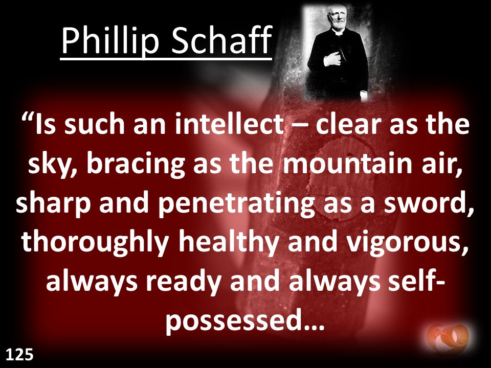 Is such an intellect – clear as the sky, bracing as the mountain air, sharp and penetrating as a sword, thoroughly healthy and vigorous, always ready and always self- possessed… Phillip Schaff 125