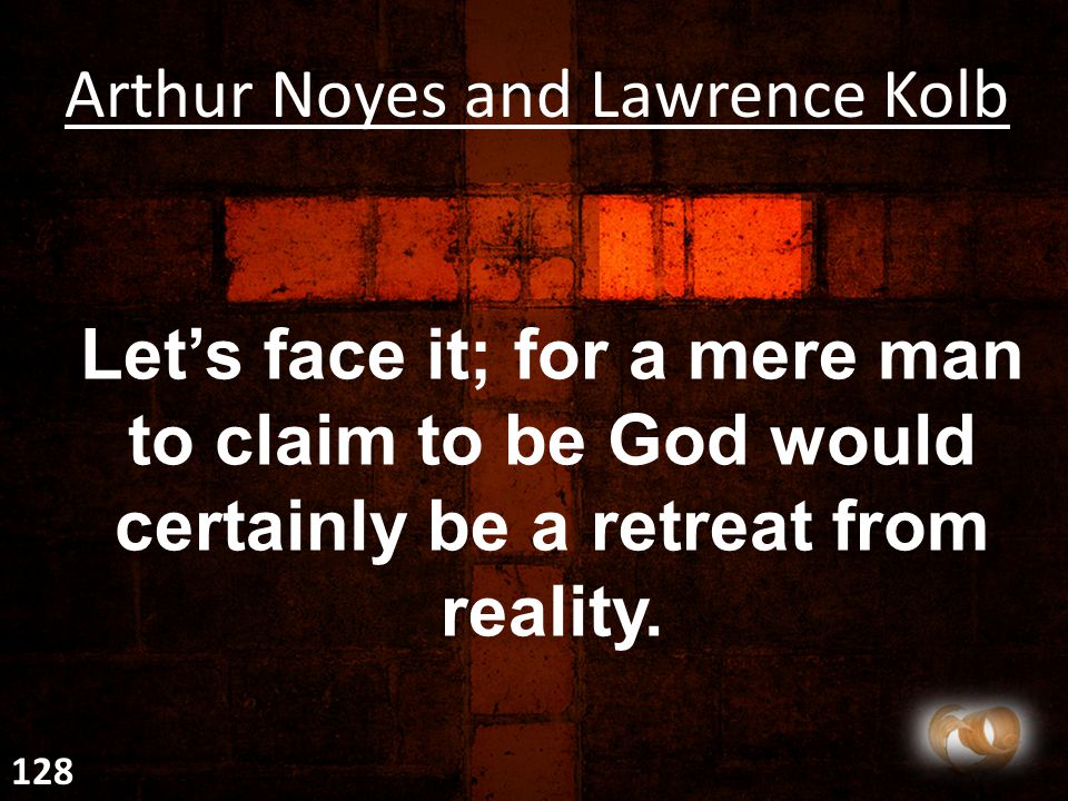 Let's face it; for a mere man to claim to be God would certainly be a retreat from reality.