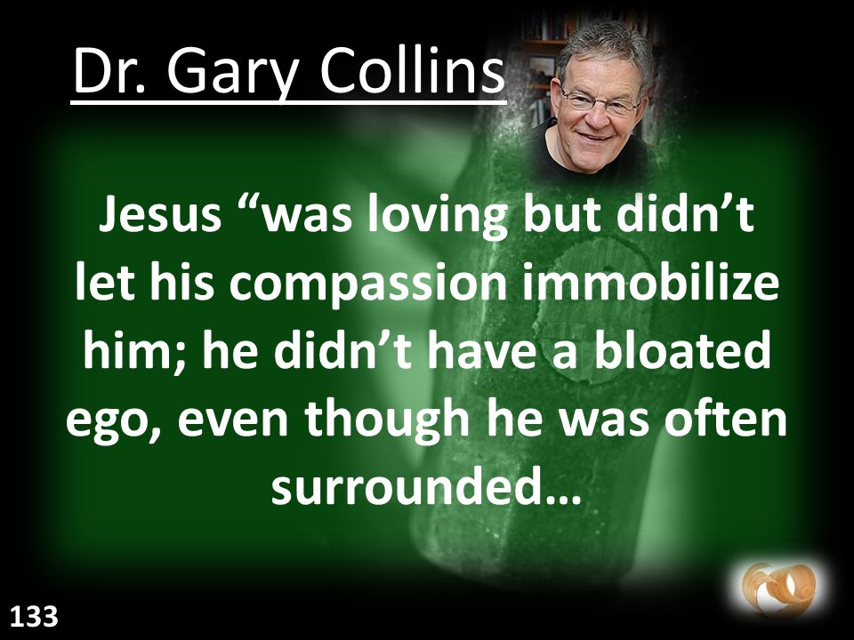Jesus was loving but didn't let his compassion immobilize him; he didn't have a bloated ego, even though he was often surrounded… Dr.