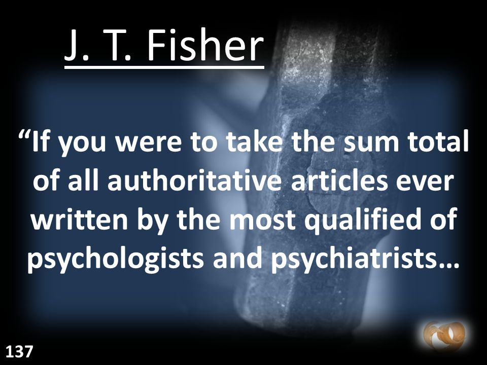 """""""If you were to take the sum total of all authoritative articles ever written by the most qualified of psychologists and psychiatrists… J. T. Fisher 1"""