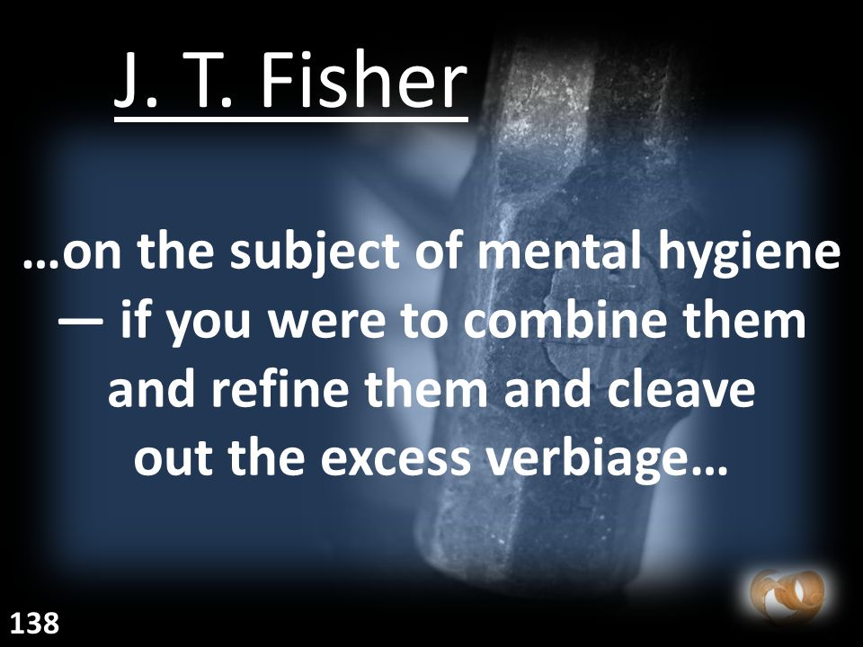 …on the subject of mental hygiene — if you were to combine them and refine them and cleave out the excess verbiage… J.
