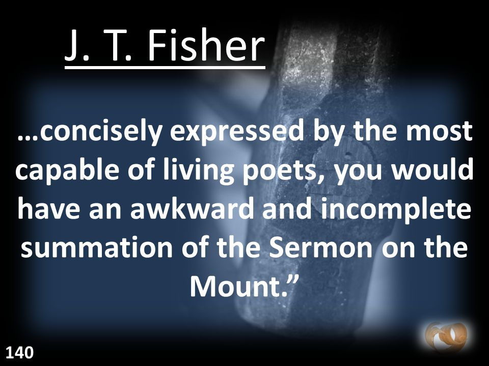 """…concisely expressed by the most capable of living poets, you would have an awkward and incomplete summation of the Sermon on the Mount."""" J. T. Fisher"""