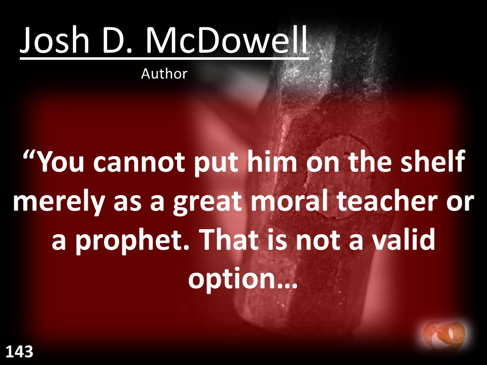 You cannot put him on the shelf merely as a great moral teacher or a prophet.