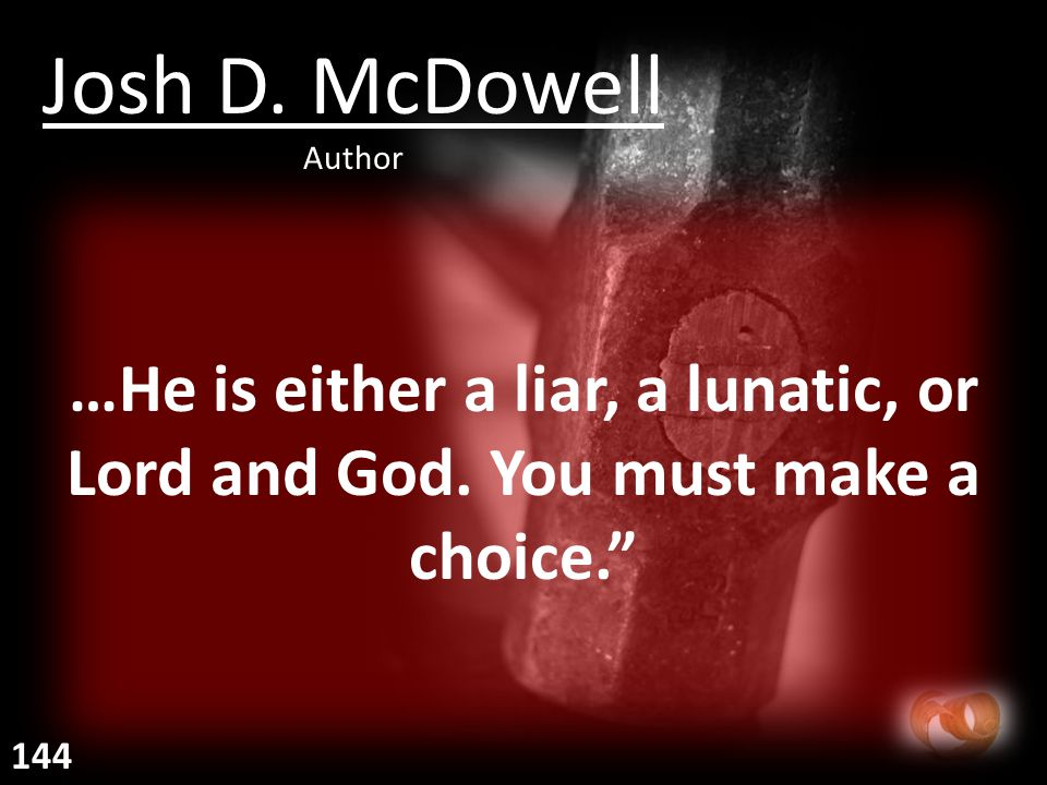 """…He is either a liar, a lunatic, or Lord and God. You must make a choice."""" Josh D. McDowell Author 144"""