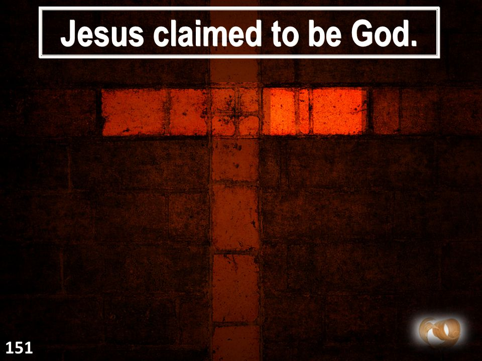 Jesus claimed to be God. 151