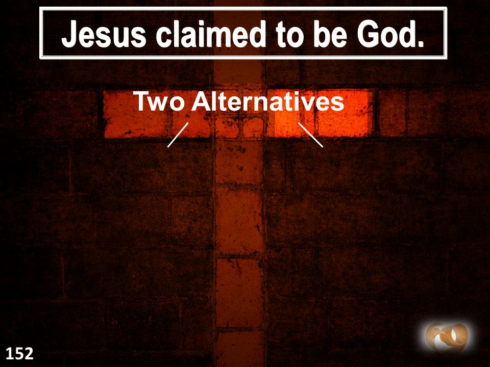 Jesus claimed to be God. Two Alternatives 152