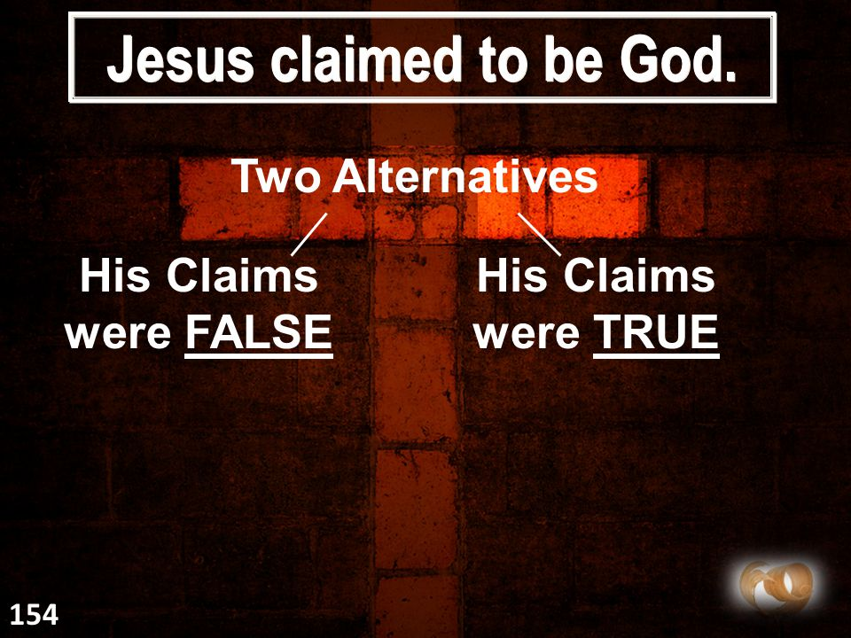 Jesus claimed to be God. Two Alternatives His Claims were FALSE His Claims were TRUE 154