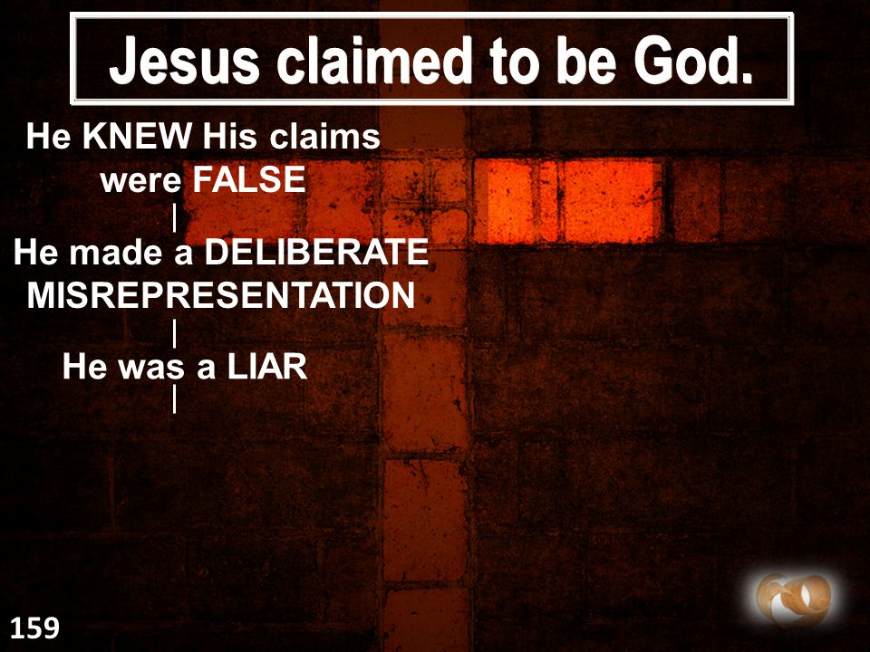 Jesus claimed to be God. He KNEW His claims were FALSE He made a DELIBERATE MISREPRESENTATION He was a LIAR 159