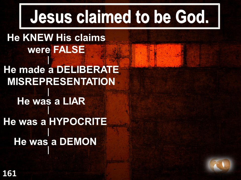 Jesus claimed to be God. He KNEW His claims were FALSE He made a DELIBERATE MISREPRESENTATION He was a LIAR He was a HYPOCRITE He was a DEMON 161