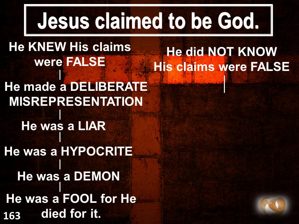 Jesus claimed to be God. He KNEW His claims were FALSE He made a DELIBERATE MISREPRESENTATION He was a LIAR He was a HYPOCRITE He was a DEMON He was a