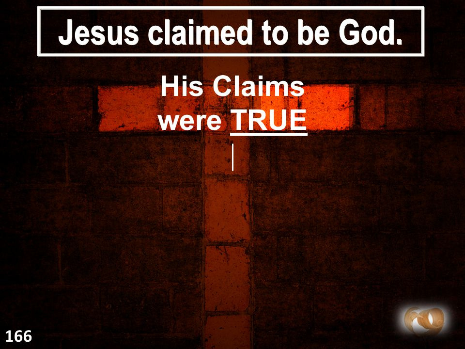 Jesus claimed to be God. His Claims were TRUE 166