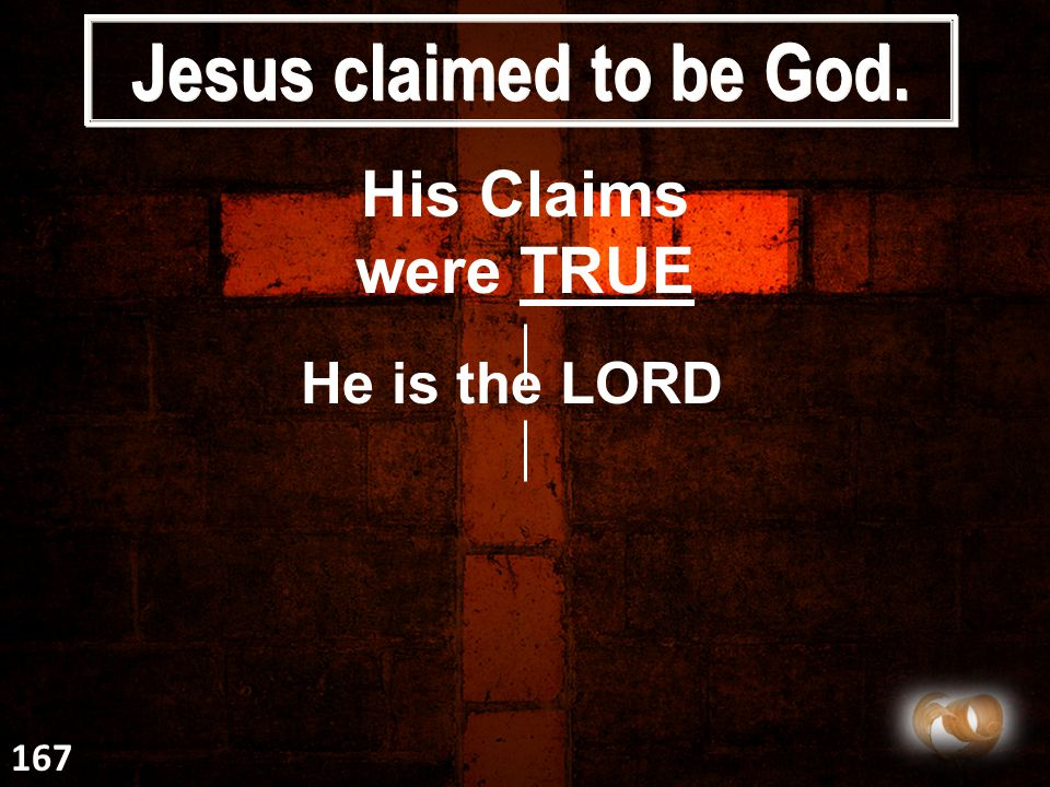 Jesus claimed to be God. His Claims were TRUE He is the LORD 167