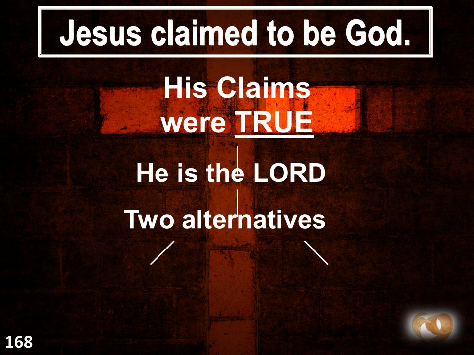 Jesus claimed to be God. His Claims were TRUE He is the LORD Two alternatives 168