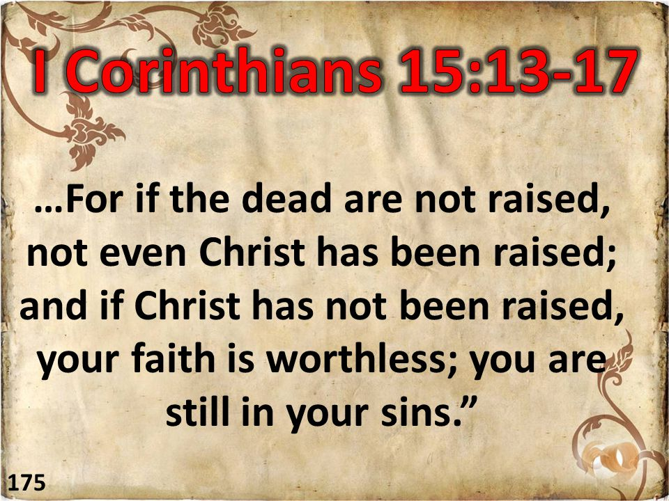 …For if the dead are not raised, not even Christ has been raised; and if Christ has not been raised, your faith is worthless; you are still in your sins. 175