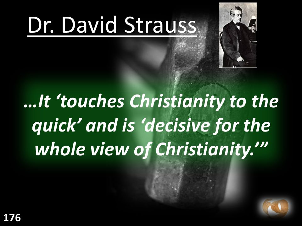 """Dr. David Strauss …It 'touches Christianity to the quick' and is 'decisive for the whole view of Christianity.'"""" 176"""