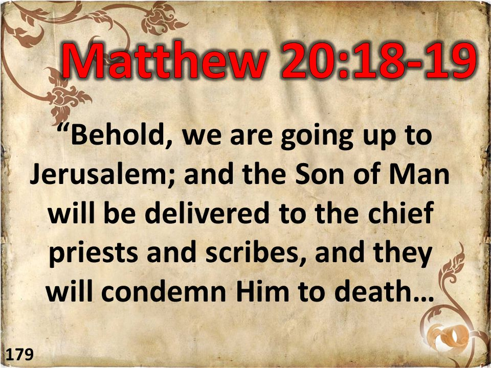 Behold, we are going up to Jerusalem; and the Son of Man will be delivered to the chief priests and scribes, and they will condemn Him to death… 179
