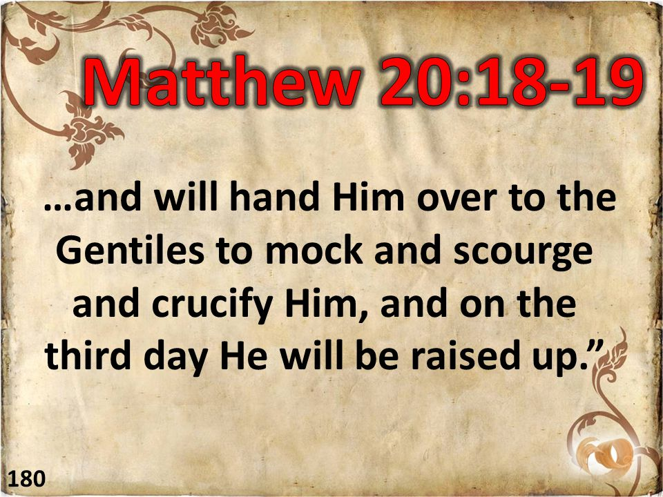 """…and will hand Him over to the Gentiles to mock and scourge and crucify Him, and on the third day He will be raised up."""" 180"""