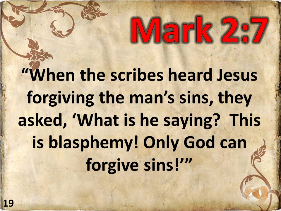 When the scribes heard Jesus forgiving the man's sins, they asked, 'What is he saying.