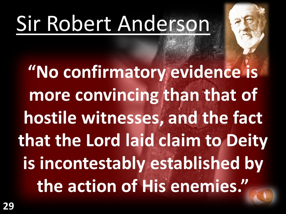No confirmatory evidence is more convincing than that of hostile witnesses, and the fact that the Lord laid claim to Deity is incontestably established by the action of His enemies. Sir Robert Anderson 29