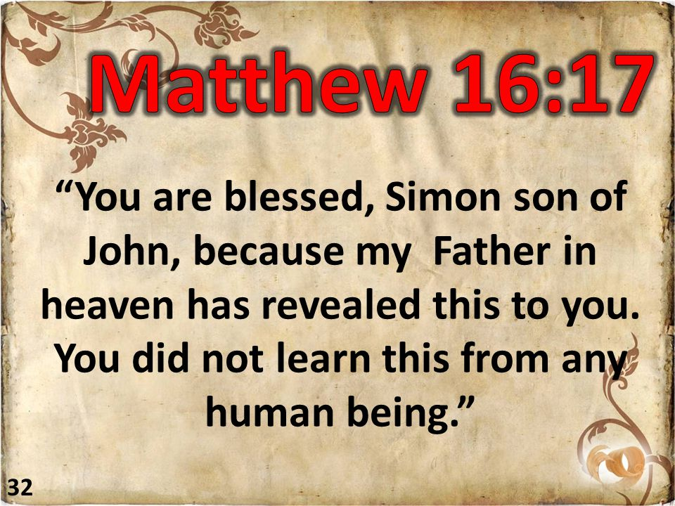 """""""You are blessed, Simon son of John, because my Father in heaven has revealed this to you. You did not learn this from any human being."""" 32"""