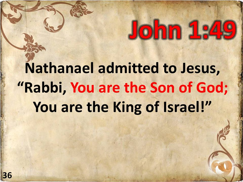 Nathanael admitted to Jesus, Rabbi, You are the Son of God; You are the King of Israel! 36