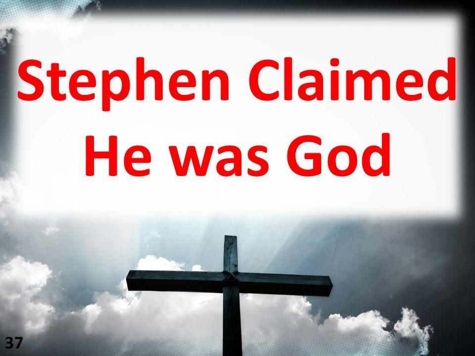 Stephen Claimed He was God 37