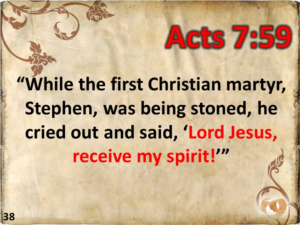 """""""While the first Christian martyr, Stephen, was being stoned, he cried out and said, 'Lord Jesus, receive my spirit!'"""" 38"""
