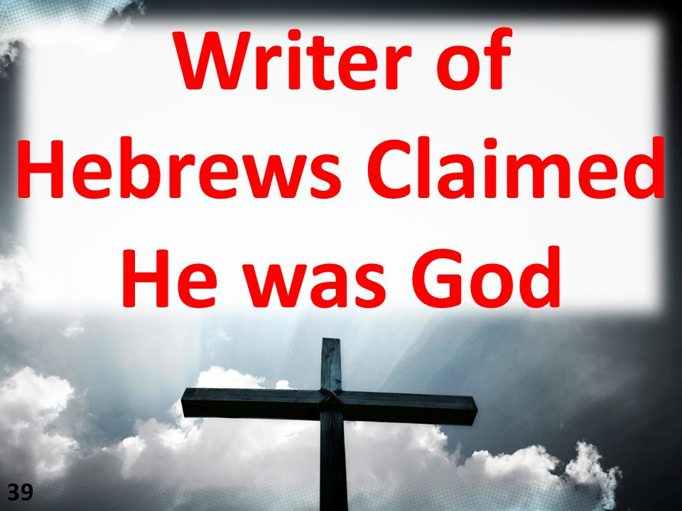 Writer of Hebrews Claimed He was God 39