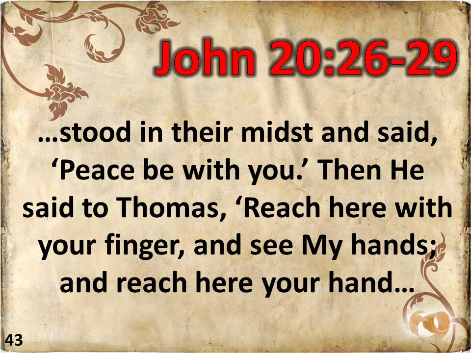 …stood in their midst and said, 'Peace be with you.' Then He said to Thomas, 'Reach here with your finger, and see My hands; and reach here your hand… 43