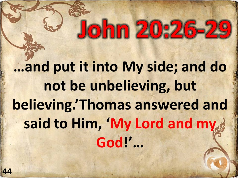 …and put it into My side; and do not be unbelieving, but believing.'Thomas answered and said to Him, 'My Lord and my God!'… 44