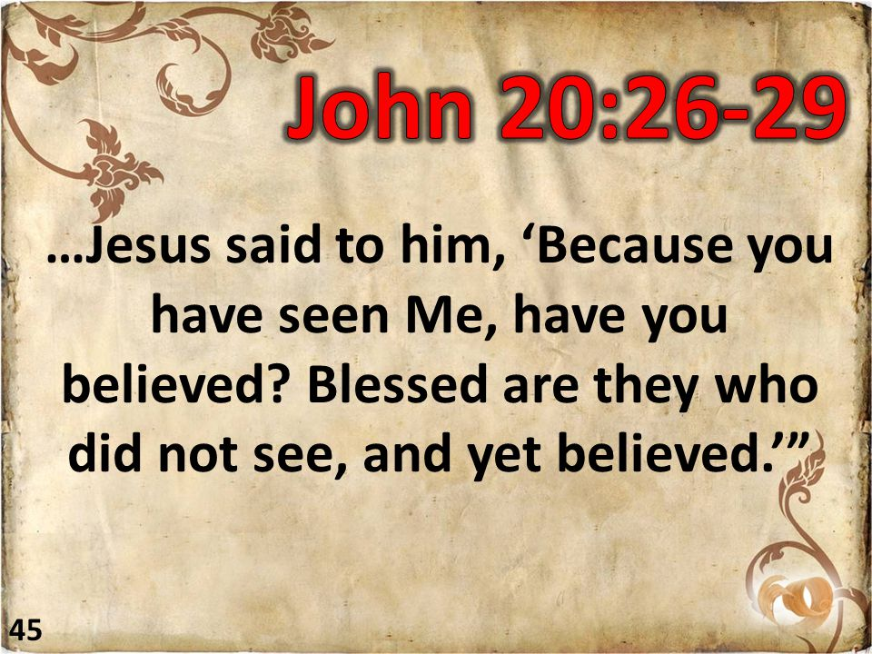 """…Jesus said to him, 'Because you have seen Me, have you believed? Blessed are they who did not see, and yet believed.'"""" 45"""