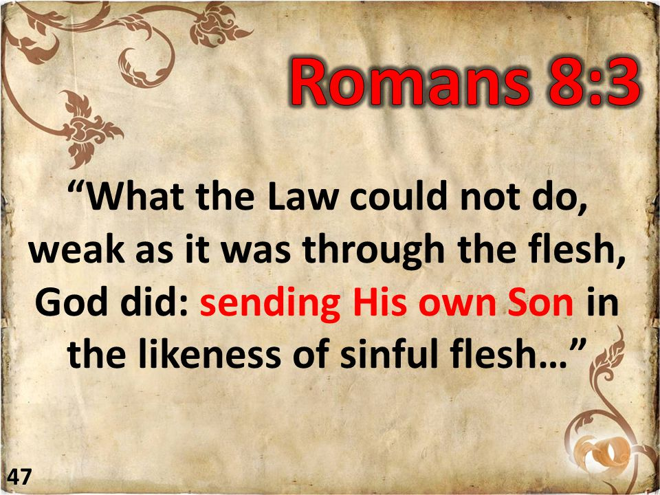 What the Law could not do, weak as it was through the flesh, God did: sending His own Son in the likeness of sinful flesh… 47
