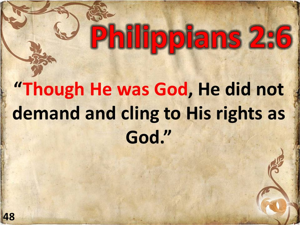 """""""Though He was God, He did not demand and cling to His rights as God."""" 48"""