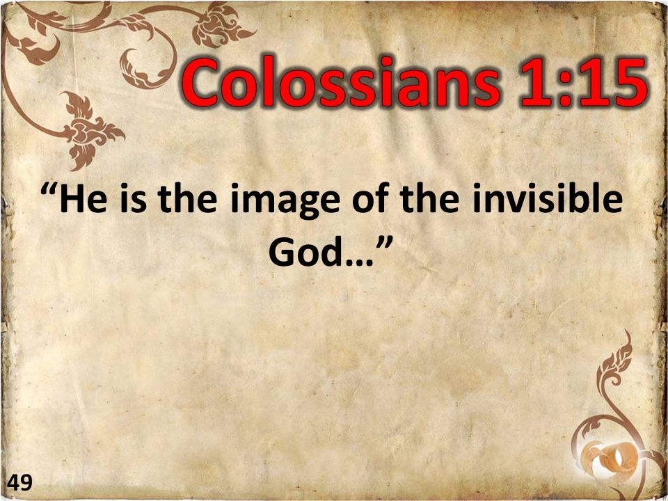 He is the image of the invisible God… 49