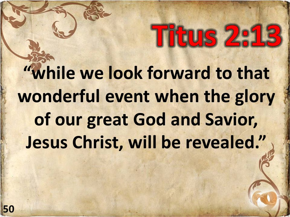 while we look forward to that wonderful event when the glory of our great God and Savior, Jesus Christ, will be revealed. 50