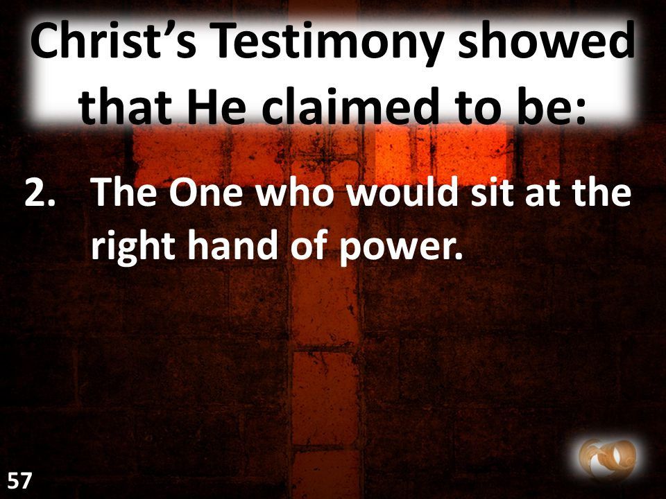 Christ's Testimony showed that He claimed to be: 2.The One who would sit at the right hand of power. 57