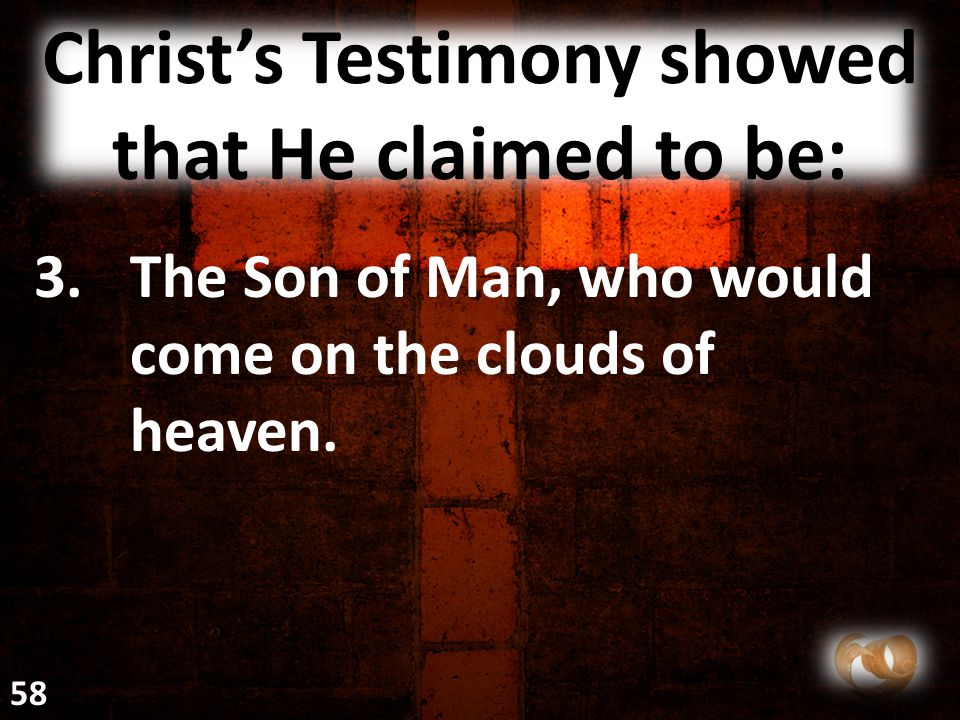 Christ's Testimony showed that He claimed to be: 3.The Son of Man, who would come on the clouds of heaven. 58